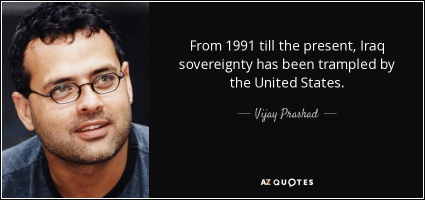 From 1991 till the present, Iraq sovereignty has been trampled by the United States. - Vijay Prashad