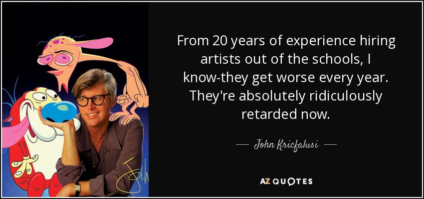 From 20 years of experience hiring artists out of the schools, I know-they get worse every year. They're absolutely ridiculously retarded now. - John Kricfalusi