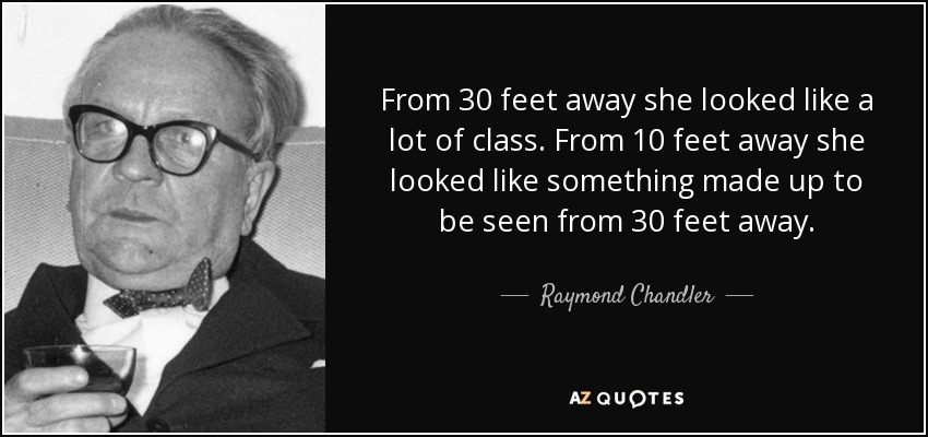 From 30 feet away she looked like a lot of class. From 10 feet away she looked like something made up to be seen from 30 feet away. - Raymond Chandler