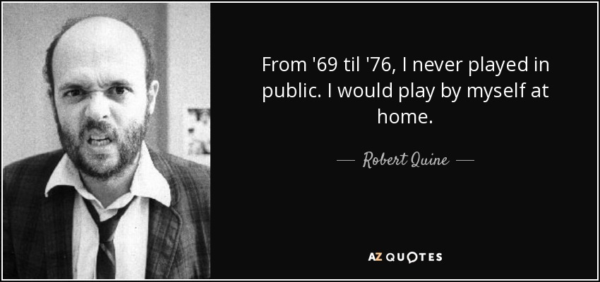 From '69 til '76, I never played in public. I would play by myself at home. - Robert Quine