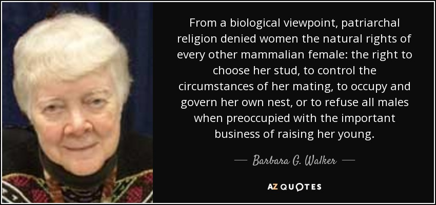 From a biological viewpoint, patriarchal religion denied women the natural rights of every other mammalian female: the right to choose her stud, to control the circumstances of her mating, to occupy and govern her own nest, or to refuse all males when preoccupied with the important business of raising her young. - Barbara G. Walker