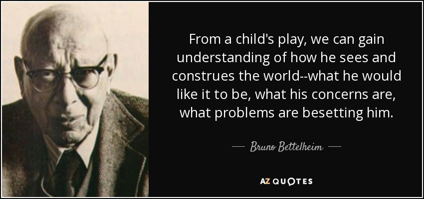 From a child's play, we can gain understanding of how he sees and construes the world--what he would like it to be, what his concerns are, what problems are besetting him. - Bruno Bettelheim