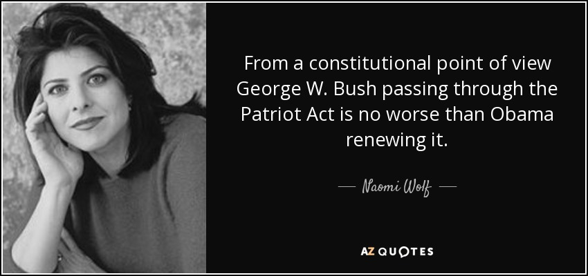 From a constitutional point of view George W. Bush passing through the Patriot Act is no worse than Obama renewing it. - Naomi Wolf
