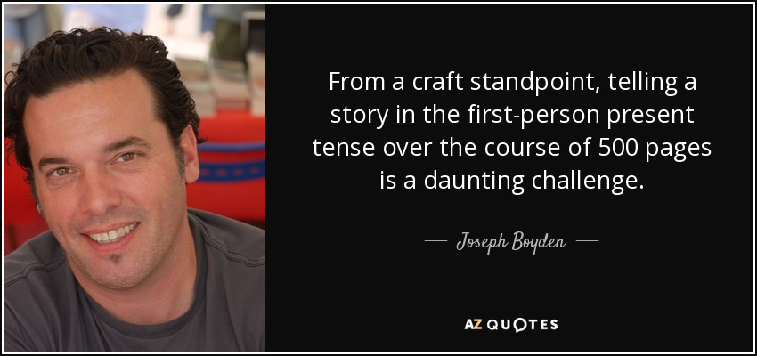 From a craft standpoint, telling a story in the first-person present tense over the course of 500 pages is a daunting challenge. - Joseph Boyden