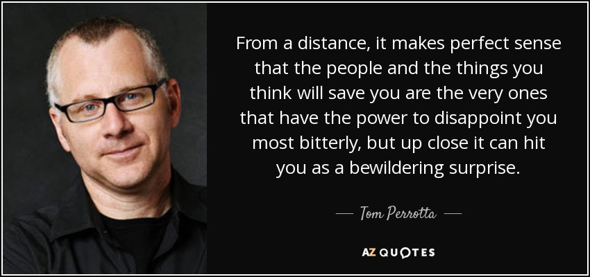 From a distance, it makes perfect sense that the people and the things you think will save you are the very ones that have the power to disappoint you most bitterly, but up close it can hit you as a bewildering surprise. - Tom Perrotta