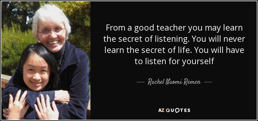 From a good teacher you may learn the secret of listening. You will never learn the secret of life. You will have to listen for yourself - Rachel Naomi Remen