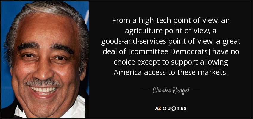 From a high-tech point of view, an agriculture point of view, a goods-and-services point of view, a great deal of [committee Democrats] have no choice except to support allowing America access to these markets. - Charles Rangel