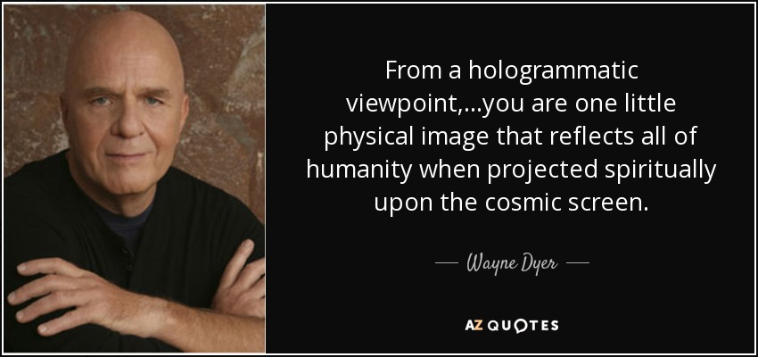 From a hologrammatic viewpoint, ...you are one little physical image that reflects all of humanity when projected spiritually upon the cosmic screen. - Wayne Dyer