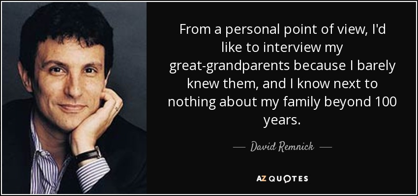 From a personal point of view, I'd like to interview my great-grandparents because I barely knew them, and I know next to nothing about my family beyond 100 years. - David Remnick
