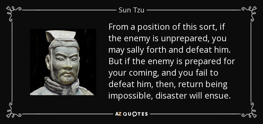 From a position of this sort, if the enemy is unprepared, you may sally forth and defeat him. But if the enemy is prepared for your coming, and you fail to defeat him, then, return being impossible, disaster will ensue. - Sun Tzu