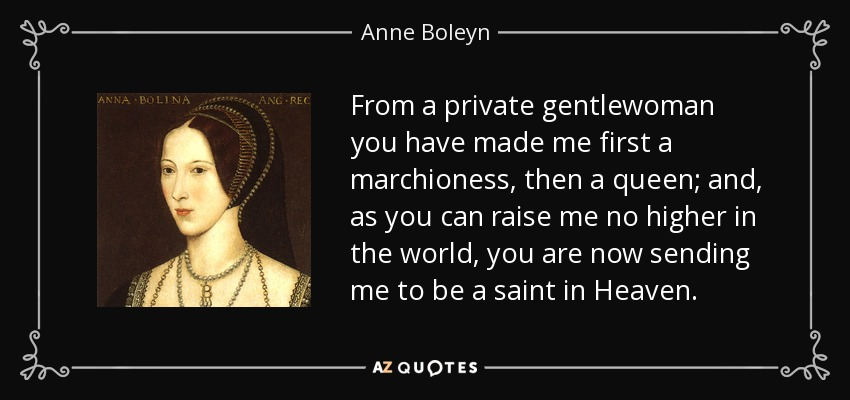 From a private gentlewoman you have made me first a marchioness, then a queen; and, as you can raise me no higher in the world, you are now sending me to be a saint in Heaven. - Anne Boleyn