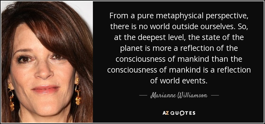 From a pure metaphysical perspective, there is no world outside ourselves. So, at the deepest level, the state of the planet is more a reflection of the consciousness of mankind than the consciousness of mankind is a reflection of world events. - Marianne Williamson