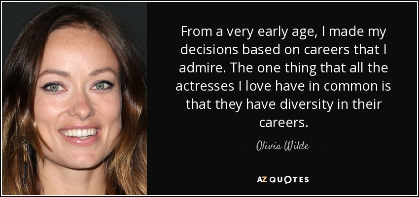 From a very early age, I made my decisions based on careers that I admire. The one thing that all the actresses I love have in common is that they have diversity in their careers. - Olivia Wilde