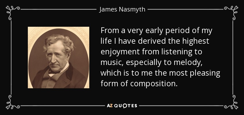 From a very early period of my life I have derived the highest enjoyment from listening to music, especially to melody, which is to me the most pleasing form of composition. - James Nasmyth