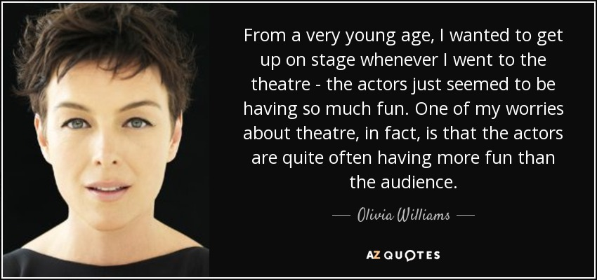 From a very young age, I wanted to get up on stage whenever I went to the theatre - the actors just seemed to be having so much fun. One of my worries about theatre, in fact, is that the actors are quite often having more fun than the audience. - Olivia Williams