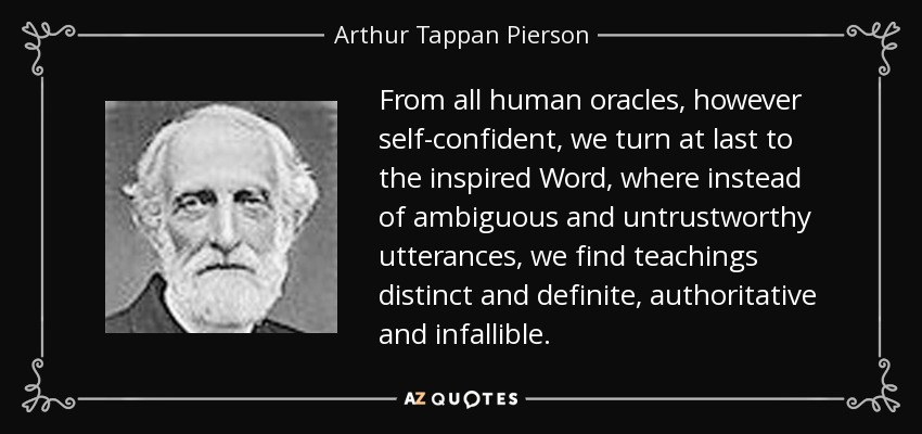 From all human oracles, however self-confident, we turn at last to the inspired Word, where instead of ambiguous and untrustworthy utterances, we find teachings distinct and definite, authoritative and infallible. - Arthur Tappan Pierson