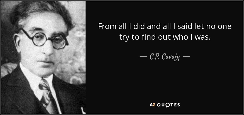 From all I did and all I said let no one try to find out who I was. - C.P. Cavafy