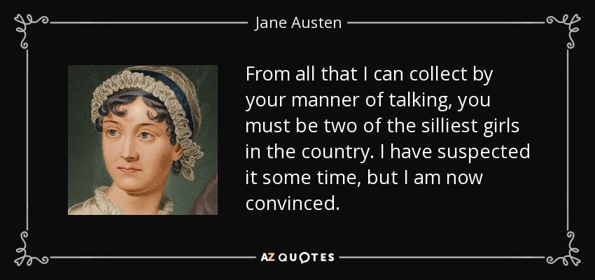 From all that I can collect by your manner of talking, you must be two of the silliest girls in the country. I have suspected it some time, but I am now convinced. - Jane Austen