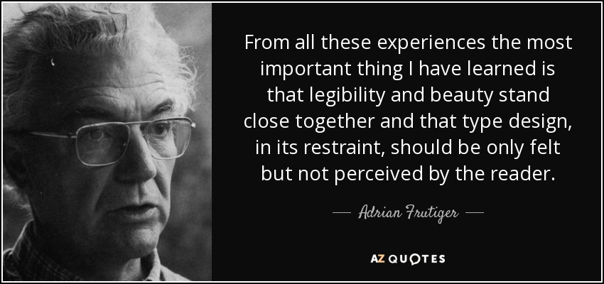 From all these experiences the most important thing I have learned is that legibility and beauty stand close together and that type design, in its restraint, should be only felt but not perceived by the reader. - Adrian Frutiger