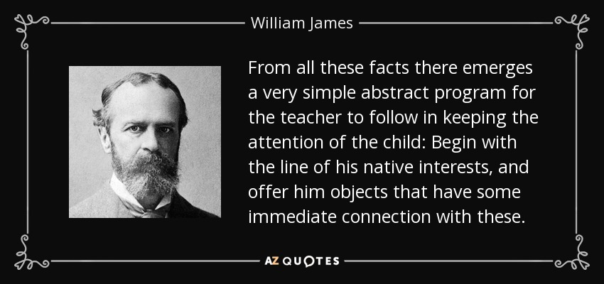 From all these facts there emerges a very simple abstract program for the teacher to follow in keeping the attention of the child: Begin with the line of his native interests, and offer him objects that have some immediate connection with these. - William James