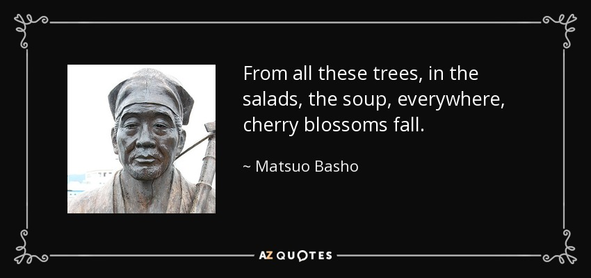 From all these trees, in the salads, the soup, everywhere, cherry blossoms fall. - Matsuo Basho
