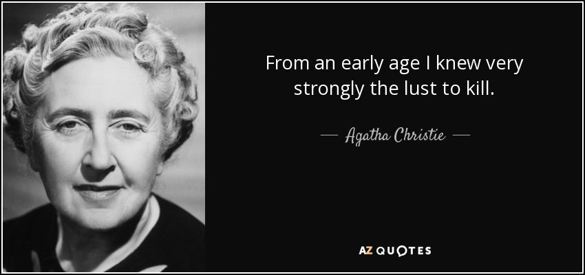 From an early age I knew very strongly the lust to kill. - Agatha Christie