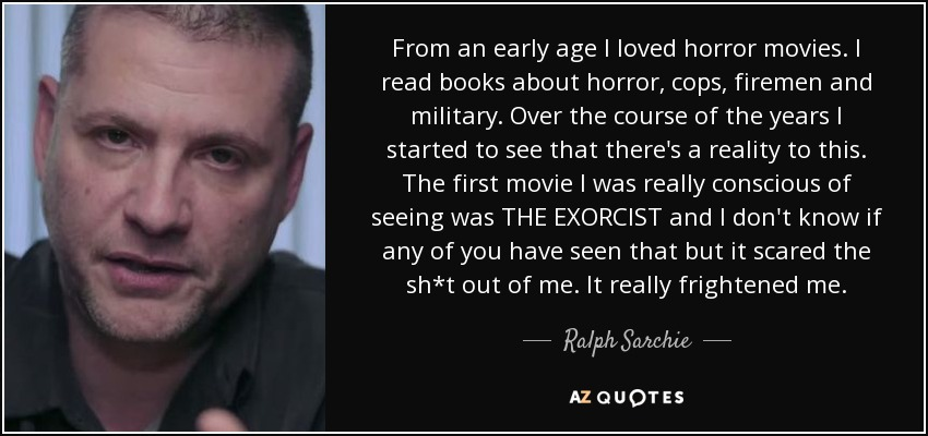 From an early age I loved horror movies. I read books about horror, cops, firemen and military. Over the course of the years I started to see that there's a reality to this. The first movie I was really conscious of seeing was THE EXORCIST and I don't know if any of you have seen that but it scared the sh*t out of me. It really frightened me. - Ralph Sarchie
