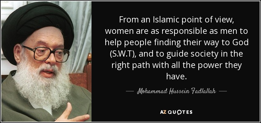 From an Islamic point of view, women are as responsible as men to help people finding their way to God (S.W.T), and to guide society in the right path with all the power they have. - Mohammad Hussein Fadlallah
