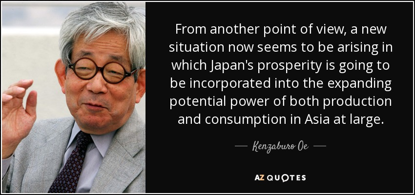 From another point of view, a new situation now seems to be arising in which Japan's prosperity is going to be incorporated into the expanding potential power of both production and consumption in Asia at large. - Kenzaburo Oe