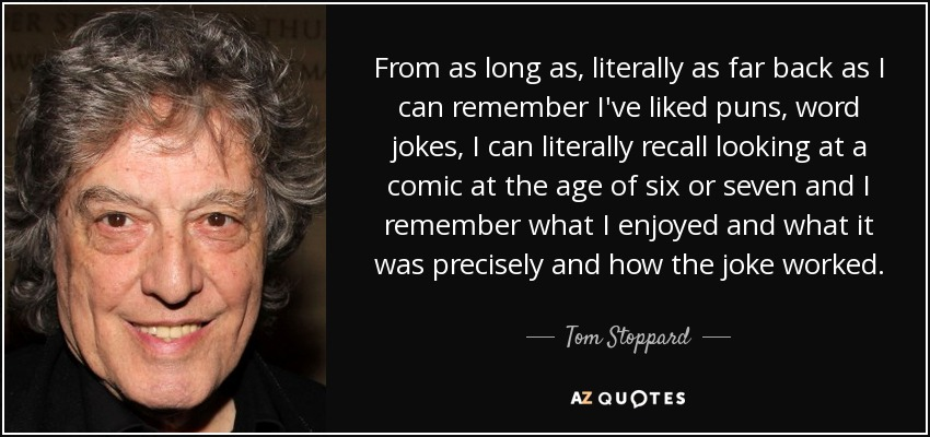From as long as, literally as far back as I can remember I've liked puns, word jokes, I can literally recall looking at a comic at the age of six or seven and I remember what I enjoyed and what it was precisely and how the joke worked. - Tom Stoppard