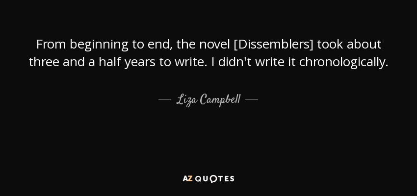 From beginning to end, the novel [Dissemblers] took about three and a half years to write. I didn't write it chronologically. - Liza Campbell