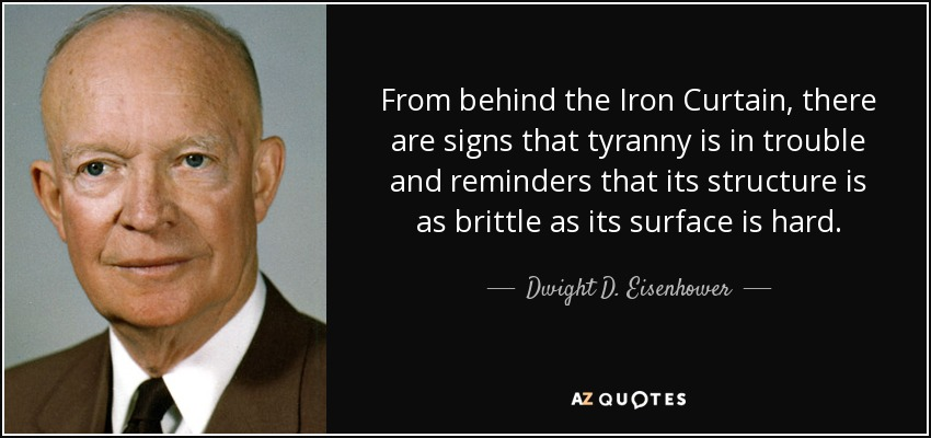 From behind the Iron Curtain, there are signs that tyranny is in trouble and reminders that its structure is as brittle as its surface is hard. - Dwight D. Eisenhower