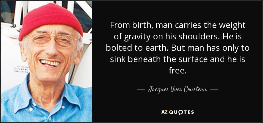 From birth, man carries the weight of gravity on his shoulders. He is bolted to earth. But man has only to sink beneath the surface and he is free. - Jacques Yves Cousteau