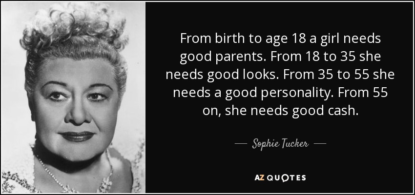 From birth to age 18 a girl needs good parents. From 18 to 35 she needs good looks. From 35 to 55 she needs a good personality. From 55 on, she needs good cash. - Sophie Tucker