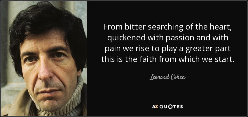 From bitter searching of the heart, quickened with passion and with pain we rise to play a greater part this is the faith from which we start. - Leonard Cohen