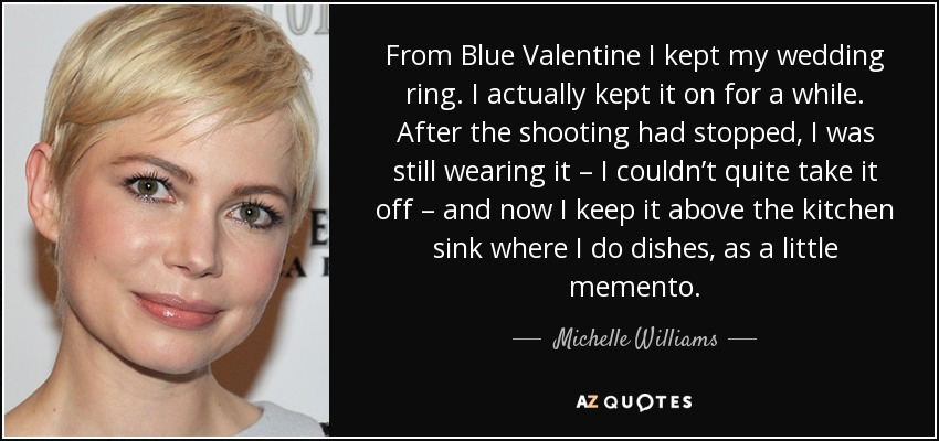 From Blue Valentine I kept my wedding ring. I actually kept it on for a while. After the shooting had stopped, I was still wearing it – I couldn't quite take it off – and now I keep it above the kitchen sink where I do dishes, as a little memento. - Michelle Williams