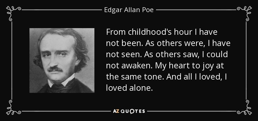 From childhood's hour I have not been. As others were, I have not seen. As others saw, I could not awaken. My heart to joy at the same tone. And all I loved, I loved alone. - Edgar Allan Poe