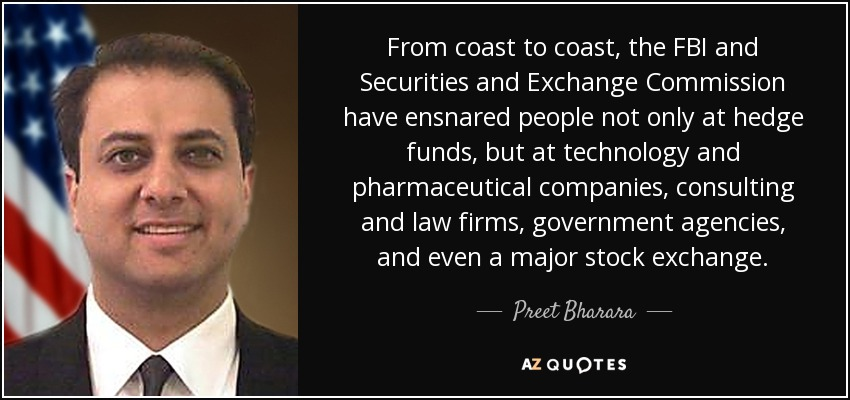 From coast to coast, the FBI and Securities and Exchange Commission have ensnared people not only at hedge funds, but at technology and pharmaceutical companies, consulting and law firms, government agencies, and even a major stock exchange. - Preet Bharara