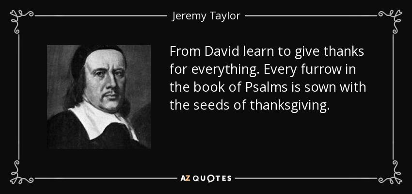 From David learn to give thanks for everything. Every furrow in the book of Psalms is sown with the seeds of thanksgiving. - Jeremy Taylor