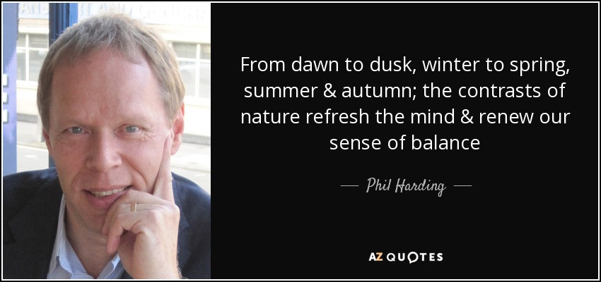 From dawn to dusk, winter to spring, summer & autumn; the contrasts of nature refresh the mind & renew our sense of balance - Phil Harding