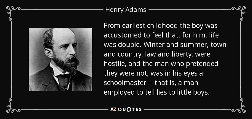 From earliest childhood the boy was accustomed to feel that, for him, life was double. Winter and summer, town and country, law and liberty, were hostile, and the man who pretended they were not, was in his eyes a schoolmaster -- that is, a man employed to tell lies to little boys. - Henry Adams