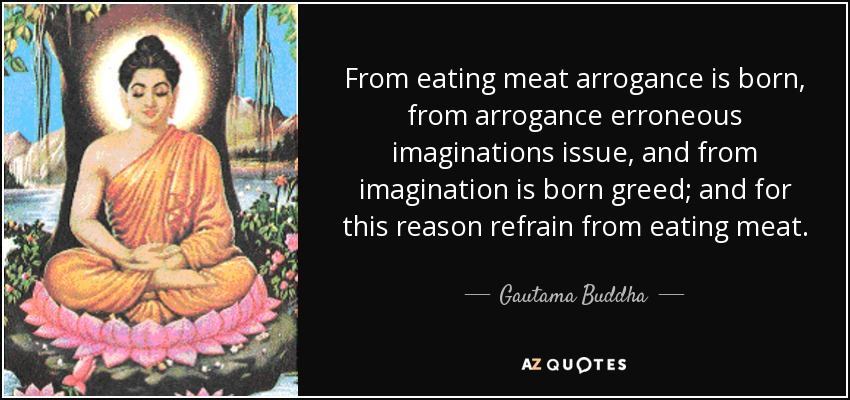 From eating meat arrogance is born, from arrogance erroneous imaginations issue, and from imagination is born greed; and for this reason refrain from eating meat. - Gautama Buddha