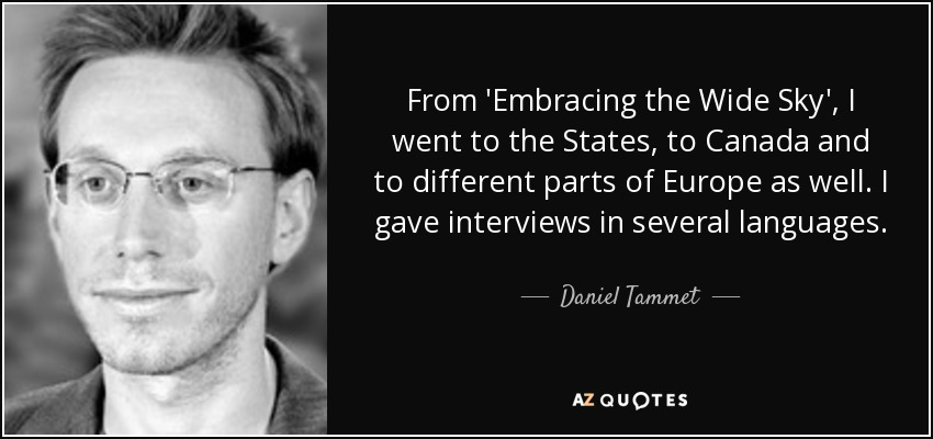 From 'Embracing the Wide Sky', I went to the States, to Canada and to different parts of Europe as well. I gave interviews in several languages. - Daniel Tammet