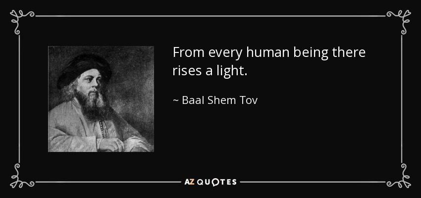From every human being there rises a light. - Baal Shem Tov
