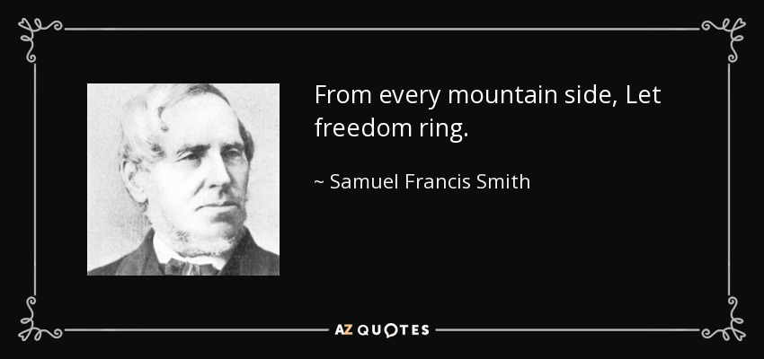 From every mountain side, Let freedom ring. - Samuel Francis Smith