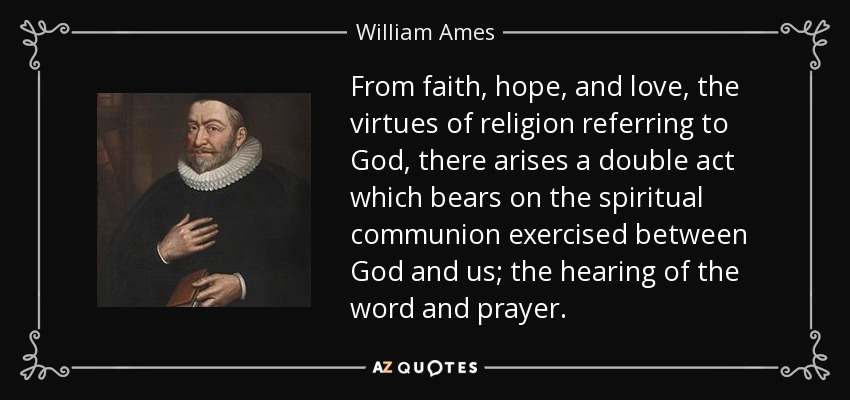 From faith, hope, and love, the virtues of religion referring to God, there arises a double act which bears on the spiritual communion exercised between God and us; the hearing of the word and prayer. - William Ames