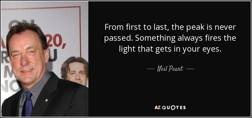 From first to last, the peak is never passed. Something always fires the light that gets in your eyes. - Neil Peart