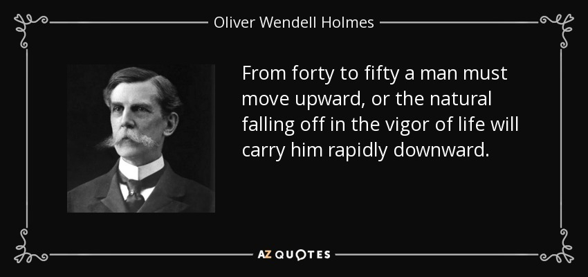 From forty to fifty a man must move upward, or the natural falling off in the vigor of life will carry him rapidly downward. - Oliver Wendell Holmes, Jr.