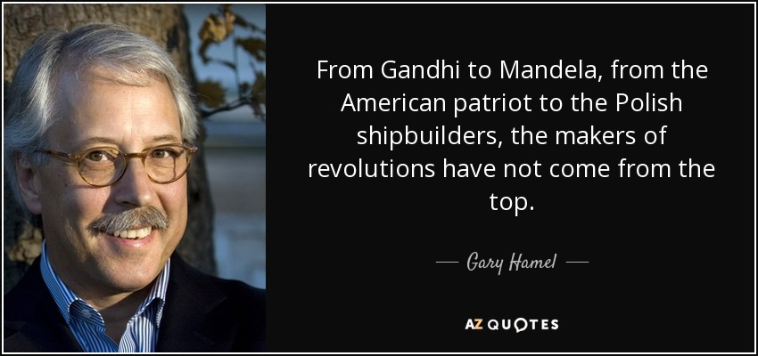 From Gandhi to Mandela, from the American patriot to the Polish shipbuilders, the makers of revolutions have not come from the top. - Gary Hamel