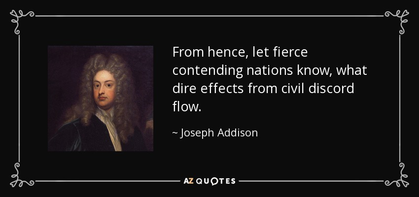From hence, let fierce contending nations know, what dire effects from civil discord flow. - Joseph Addison